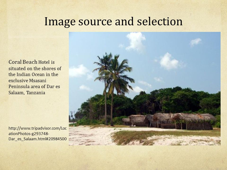 Image source and selection Coral Beach Hotel is situated on the shores of the Indian Ocean in the exclusive Msasani Peninsula area of Dar es Salaam, Tanzania http://www.tripadvisor.com/Loc ationPhotos-g293748- Dar_es_Salaam.html#20984500