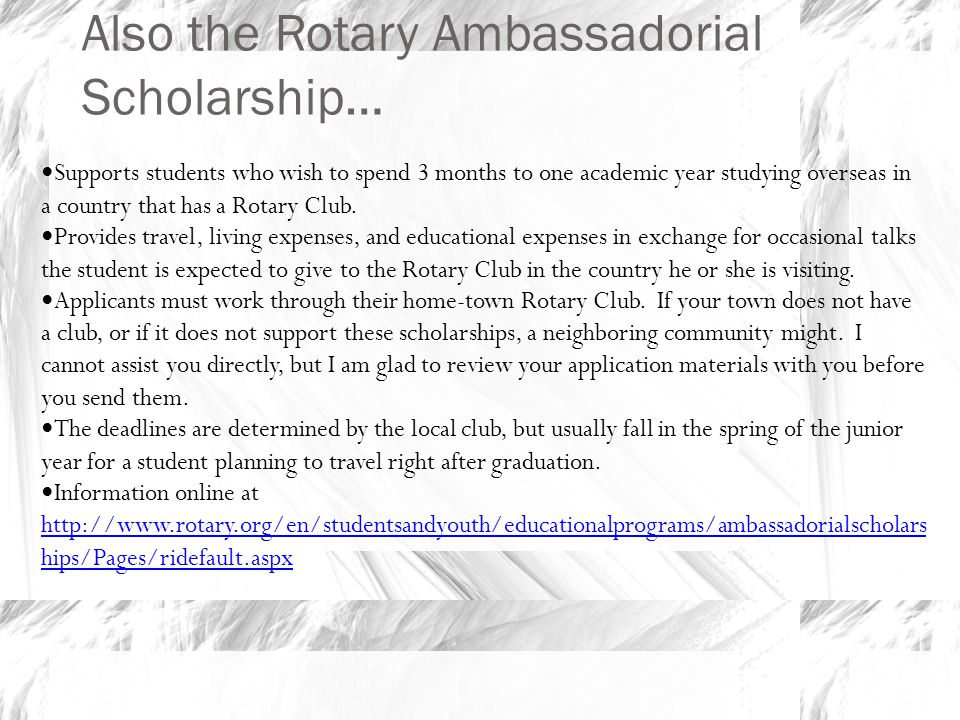 Also the Rotary Ambassadorial Scholarship… Supports students who wish to spend 3 months to one academic year studying overseas in a country that has a Rotary Club.