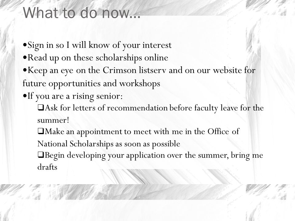 What to do now... Sign in so I will know of your interest Read up on these scholarships online Keep an eye on the Crimson listserv and on our website