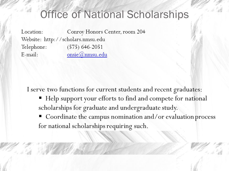 Office of National Scholarships Location: Conroy Honors Center, room 204 Website:http://scholars.nmsu.edu Telephone: (575) 646-2051 E-mail: onsie@nmsu.eduonsie@nmsu.edu I serve two functions for current students and recent graduates:  Help support your efforts to find and compete for national scholarships for graduate and undergraduate study.
