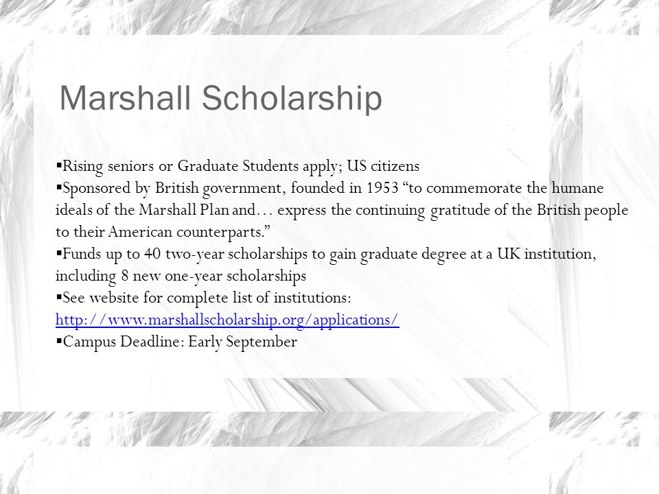 Marshall Scholarship, cont'd  Scholarship types  Traditional two-year scholarship, with possibility of renewal for third year, OR two 1-year programs  1 year scholarship (NEW for 2010)  Also many partnership scholarships Application includes personal statement, proposal for study, and essay on reason for wanting to live in the UK Academic performance and future academic potential are most important selection criteria; 3.5 GPA needed to be competitive Marshall arranges admission to UK institution based on winners' applications Application online (ready in May) Campus deadline Monday, September 12, 2012, by 5pm Campus nomination process; nominees proceed to national competition