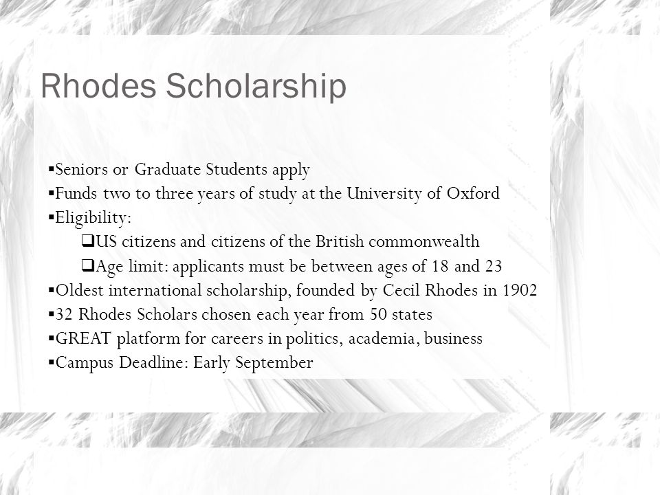 Rhodes Scholarship  Seniors or Graduate Students apply  Funds two to three years of study at the University of Oxford  Eligibility:  US citizens and citizens of the British commonwealth  Age limit: applicants must be between ages of 18 and 23  Oldest international scholarship, founded by Cecil Rhodes in 1902  32 Rhodes Scholars chosen each year from 50 states  GREAT platform for careers in politics, academia, business  Campus Deadline: Early September