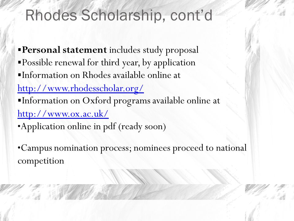 Rhodes Scholarship, cont'd  Personal statement includes study proposal  Possible renewal for third year, by application  Information on Rhodes available online at http://www.rhodesscholar.org/ http://www.rhodesscholar.org/  Information on Oxford programs available online at http://www.ox.ac.uk/ http://www.ox.ac.uk/ Application online in pdf (ready soon) Campus nomination process; nominees proceed to national competition