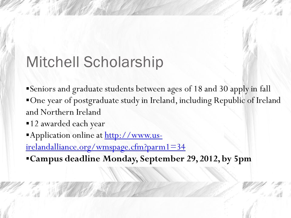 Mitchell Scholarship  Seniors and graduate students between ages of 18 and 30 apply in fall  One year of postgraduate study in Ireland, including Republic of Ireland and Northern Ireland  12 awarded each year  Application online at http://www.us- irelandalliance.org/wmspage.cfm?parm1=34http://www.us- irelandalliance.org/wmspage.cfm?parm1=34  Campus deadline Monday, September 29, 2012, by 5pm