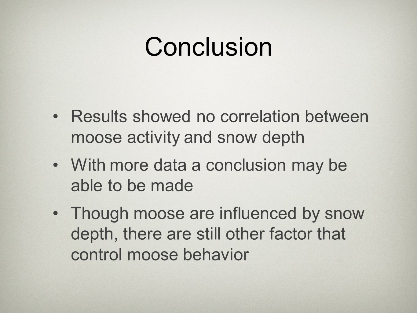 Conclusion Results showed no correlation between moose activity and snow depth With more data a conclusion may be able to be made Though moose are influenced by snow depth, there are still other factor that control moose behavior
