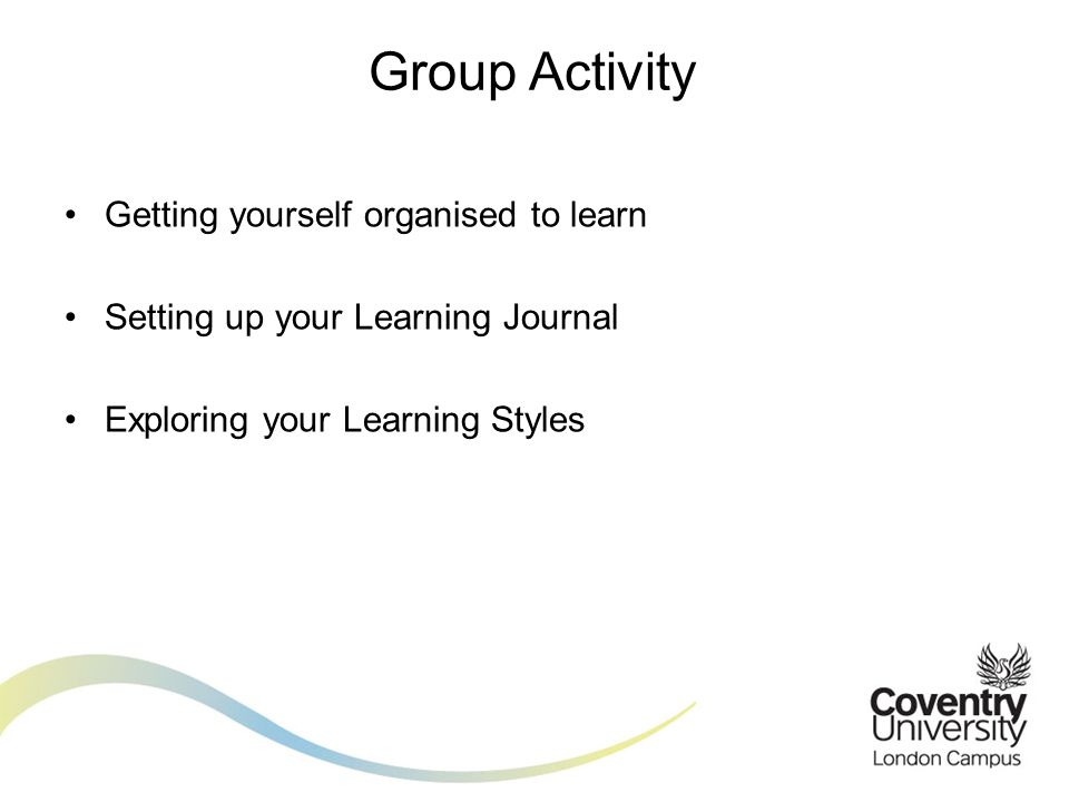 Getting yourself organised to learn Setting up your Learning Journal Exploring your Learning Styles Group Activity