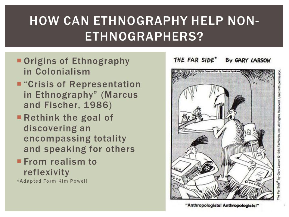  Origins of Ethnography in Colonialism  Crisis of Representation in Ethnography (Marcus and Fischer, 1986)  Rethink the goal of discovering an encompassing totality and speaking for others  From realism to reflexivity *Adapted Form Kim Powell HOW CAN ETHNOGRAPHY HELP NON- ETHNOGRAPHERS