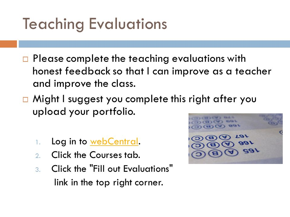 Teaching Evaluations  Please complete the teaching evaluations with honest feedback so that I can improve as a teacher and improve the class.  Might