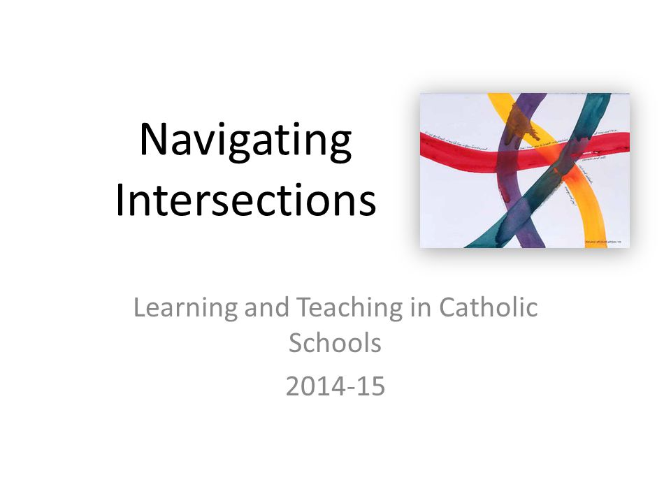 Navigating Intersections Learning and Teaching in Catholic Schools 2014-15