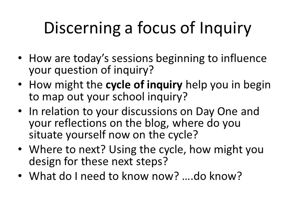 Discerning a focus of Inquiry How are today's sessions beginning to influence your question of inquiry.