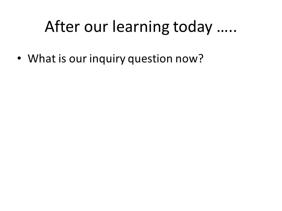 After our learning today ….. What is our inquiry question now