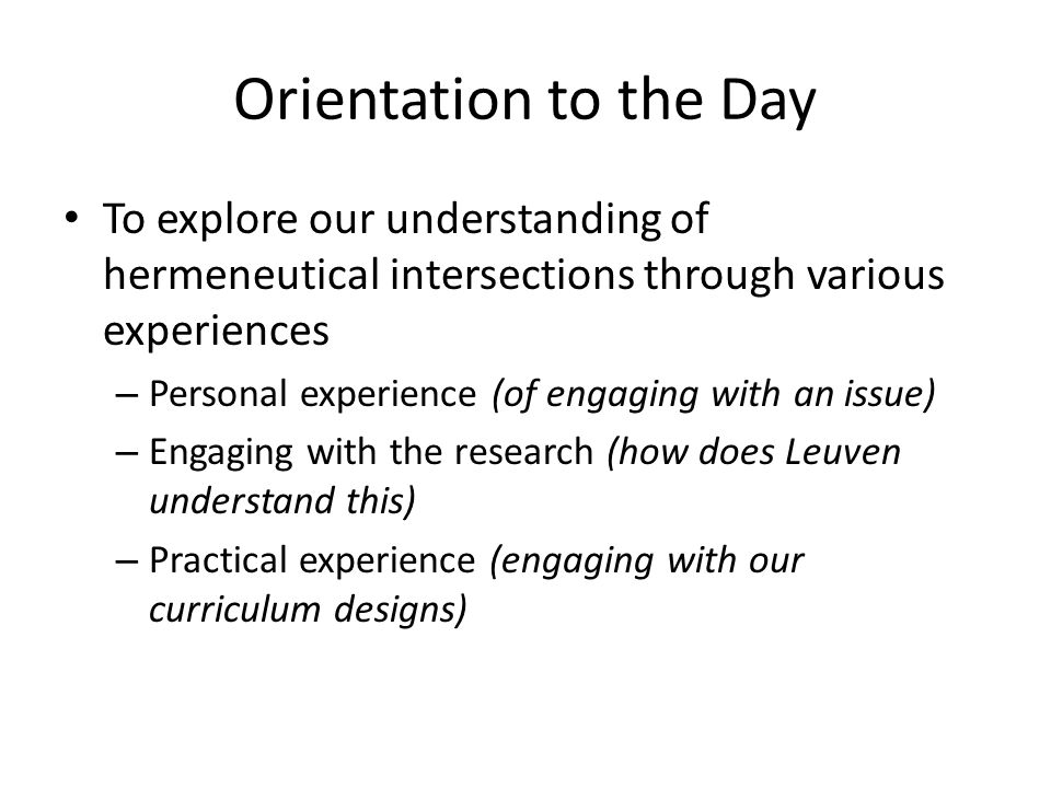 Orientation to the Day To explore our understanding of hermeneutical intersections through various experiences – Personal experience (of engaging with an issue) – Engaging with the research (how does Leuven understand this) – Practical experience (engaging with our curriculum designs)