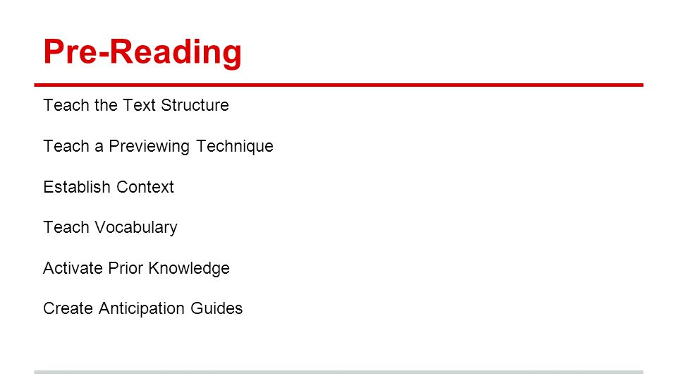 Pre-Reading Teach the Text Structure Teach a Previewing Technique Establish Context Teach Vocabulary Activate Prior Knowledge Create Anticipation Guides