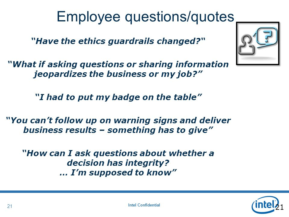 Intel Confidential 21 Have the ethics guardrails changed? What if asking questions or sharing information jeopardizes the business or my job? I had to put my badge on the table You can't follow up on warning signs and deliver business results – something has to give How can I ask questions about whether a decision has integrity.
