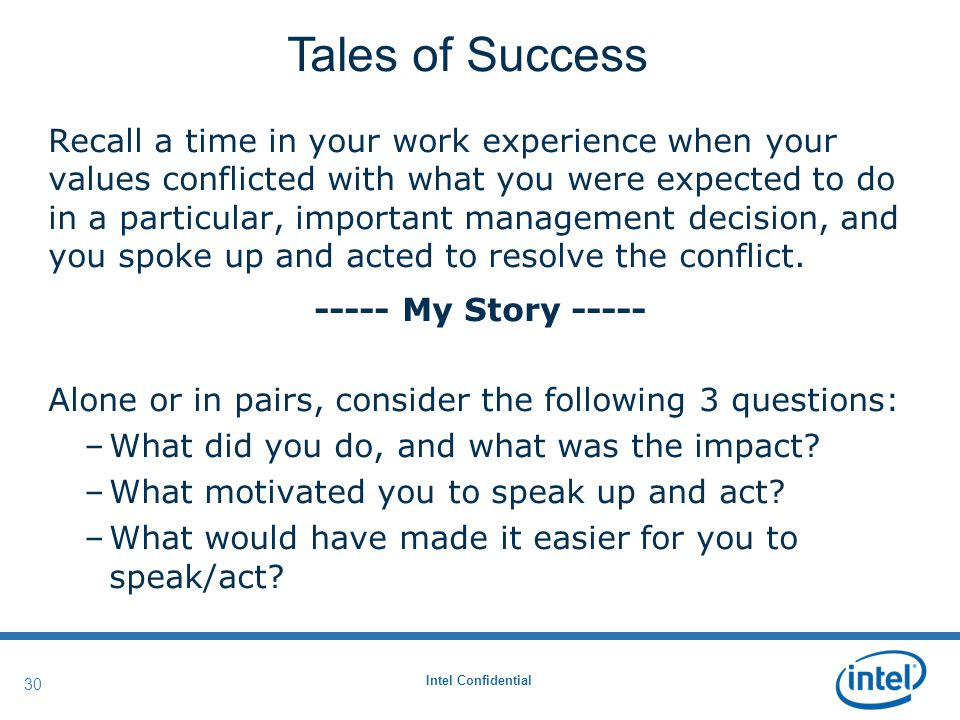 Intel Confidential 30 Recall a time in your work experience when your values conflicted with what you were expected to do in a particular, important management decision, and you spoke up and acted to resolve the conflict.