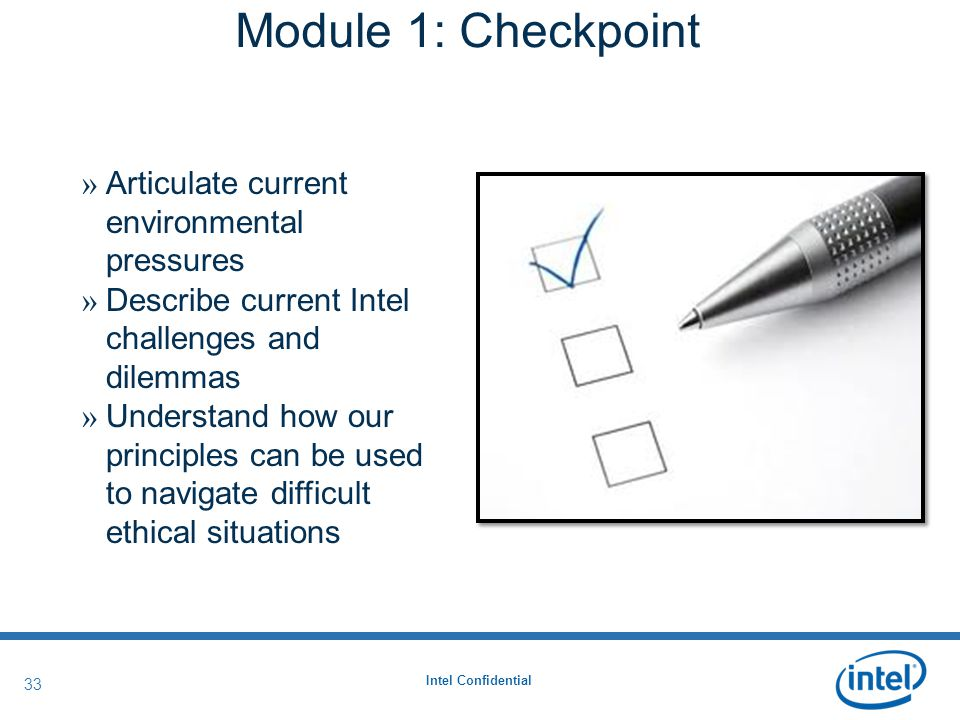 Intel Confidential 33 » Articulate current environmental pressures » Describe current Intel challenges and dilemmas » Understand how our principles can be used to navigate difficult ethical situations Module 1: Checkpoint