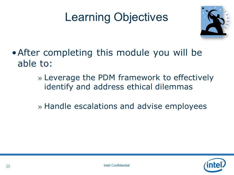 Intel Confidential 35 Learning Objectives After completing this module you will be able to: » Leverage the PDM framework to effectively identify and address ethical dilemmas » Handle escalations and advise employees