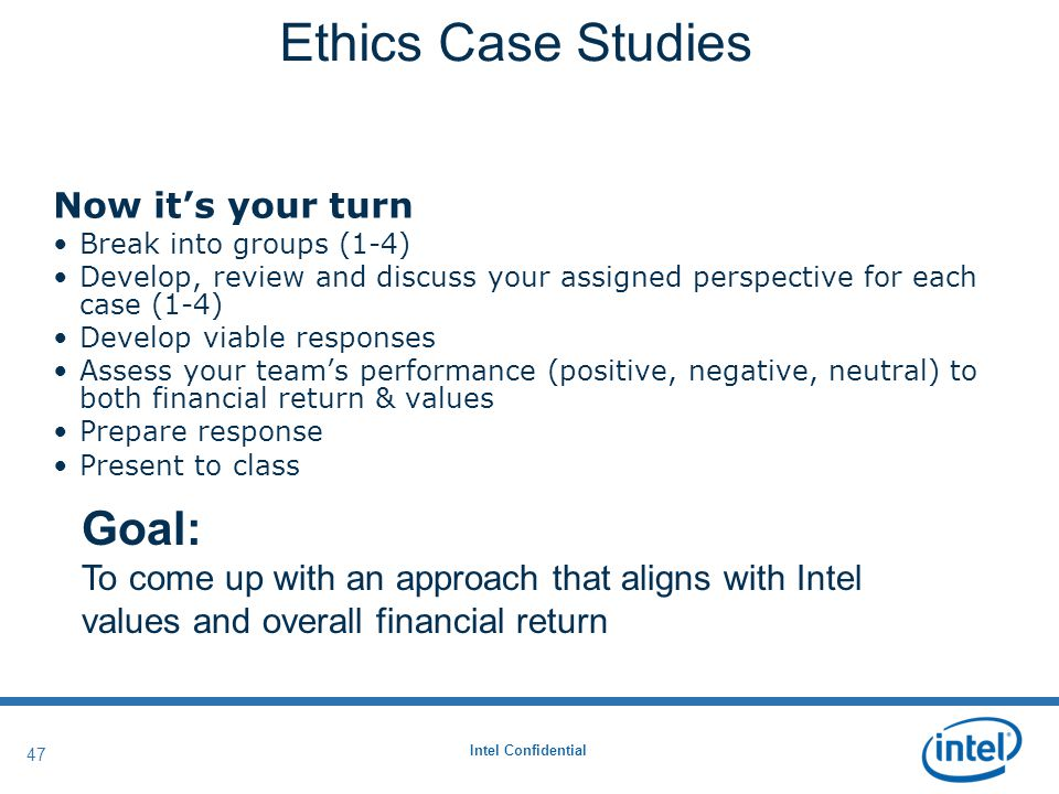 Intel Confidential 47 Now it's your turn Break into groups (1-4) Develop, review and discuss your assigned perspective for each case (1-4) Develop viable responses Assess your team's performance (positive, negative, neutral) to both financial return & values Prepare response Present to class Ethics Case Studies Goal: To come up with an approach that aligns with Intel values and overall financial return