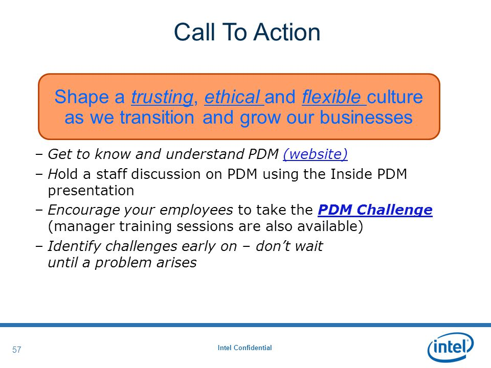 Intel Confidential 57 Call To Action –Get to know and understand PDM (website)(website) –Hold a staff discussion on PDM using the Inside PDM presentation –Encourage your employees to take the PDM Challenge (manager training sessions are also available)PDM Challenge –Identify challenges early on – don't wait until a problem arises Shape a trusting, ethical and flexible culture as we transition and grow our businesses