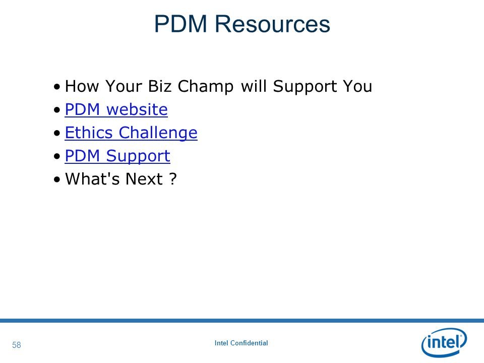 Intel Confidential 58 PDM Resources How Your Biz Champ will Support You PDM website Ethics Challenge PDM Support What s Next ?