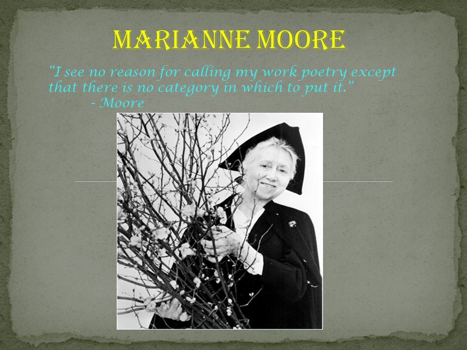"""I see no reason for calling my work poetry except that there is no category in which to put it."" - Moore"