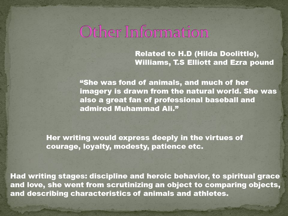 Related to H.D (Hilda Doolittle), Williams, T.S Elliott and Ezra pound Had writing stages: discipline and heroic behavior, to spiritual grace and love, she went from scrutinizing an object to comparing objects, and describing characteristics of animals and athletes.