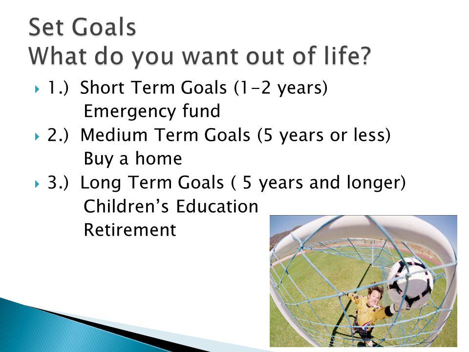  1.) Short Term Goals (1-2 years) Emergency fund  2.) Medium Term Goals (5 years or less) Buy a home  3.) Long Term Goals ( 5 years and longer) Chi