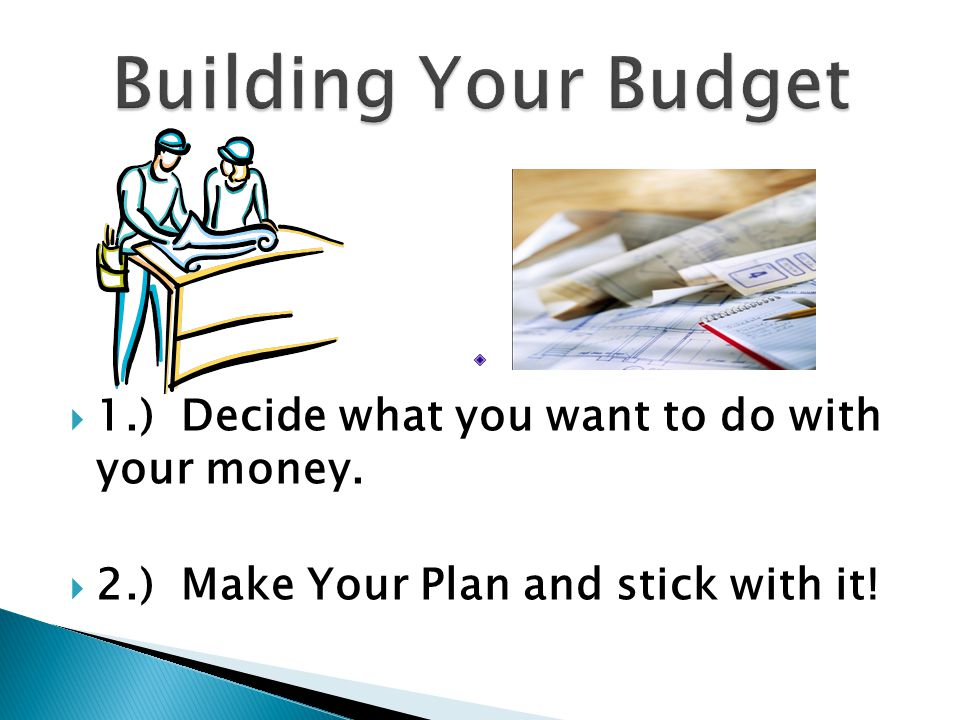  1.) Decide what you want to do with your money.  2.) Make Your Plan and stick with it!