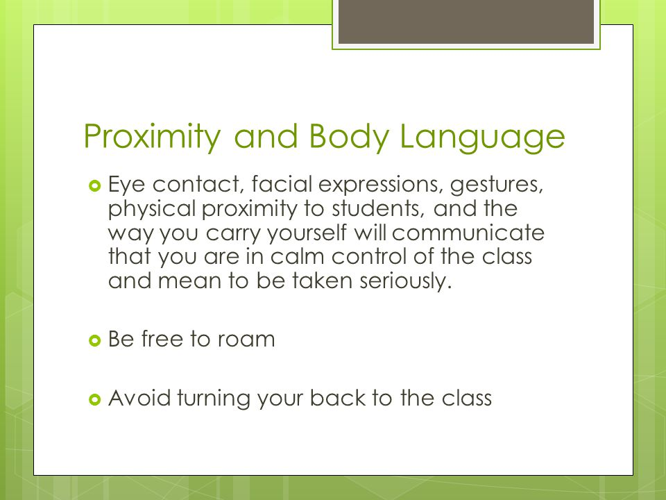 Proximity and Body Language  Eye contact, facial expressions, gestures, physical proximity to students, and the way you carry yourself will communicate that you are in calm control of the class and mean to be taken seriously.