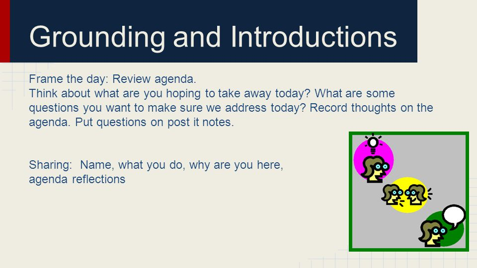 Grounding and Introductions Frame the day: Review agenda.