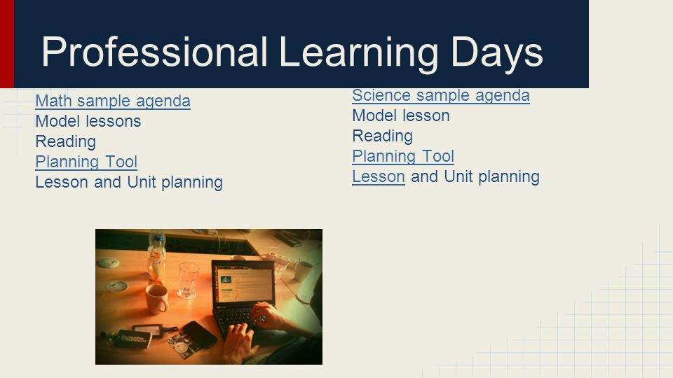 Professional Learning Days Math sample agenda Model lessons Reading Planning Tool Lesson and Unit planning Science sample agenda Model lesson Reading Planning Tool LessonLesson and Unit planning