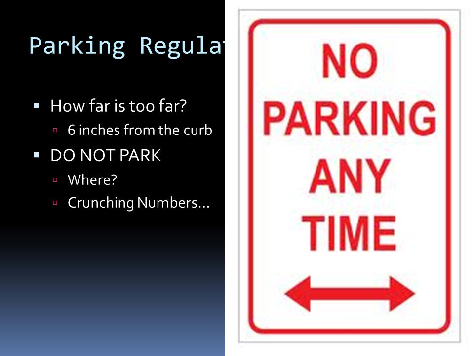 Parking Regulations  How far is too far.  6 inches from the curb  DO NOT PARK  Where.