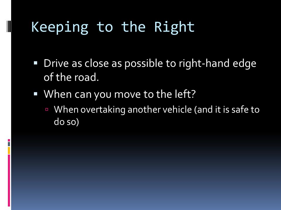 Keeping to the Right  Drive as close as possible to right-hand edge of the road.