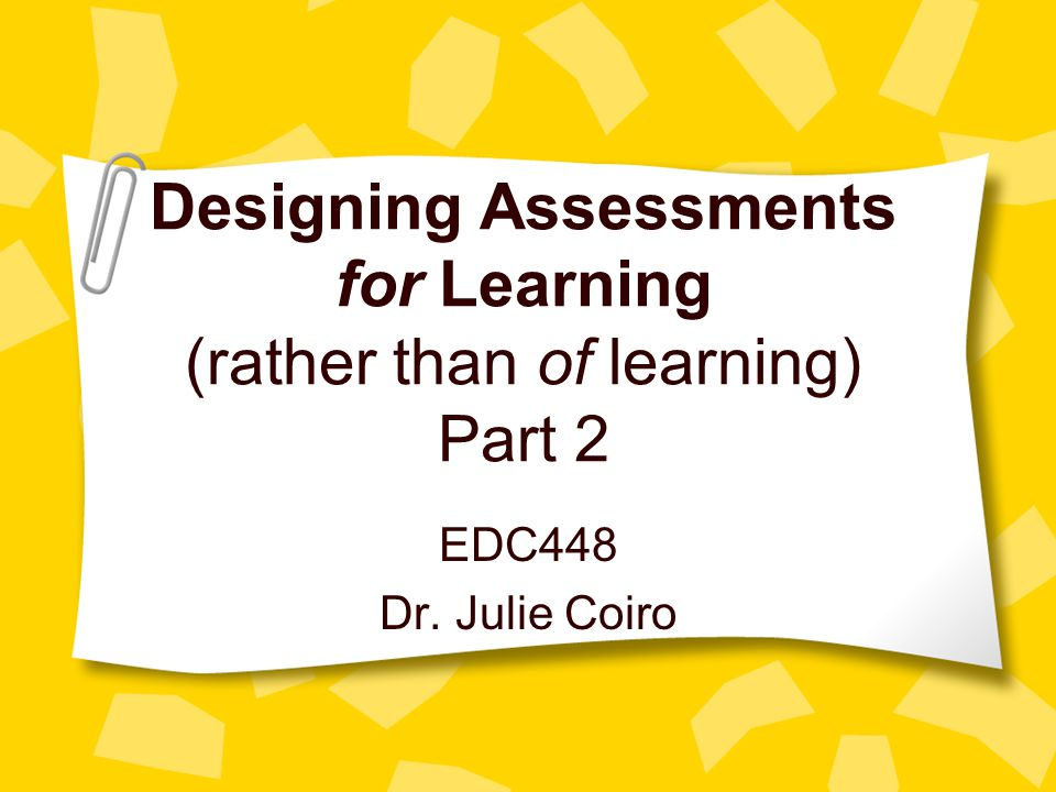 Designing Assessments for Learning (rather than of learning) Part 2 EDC448 Dr. Julie Coiro