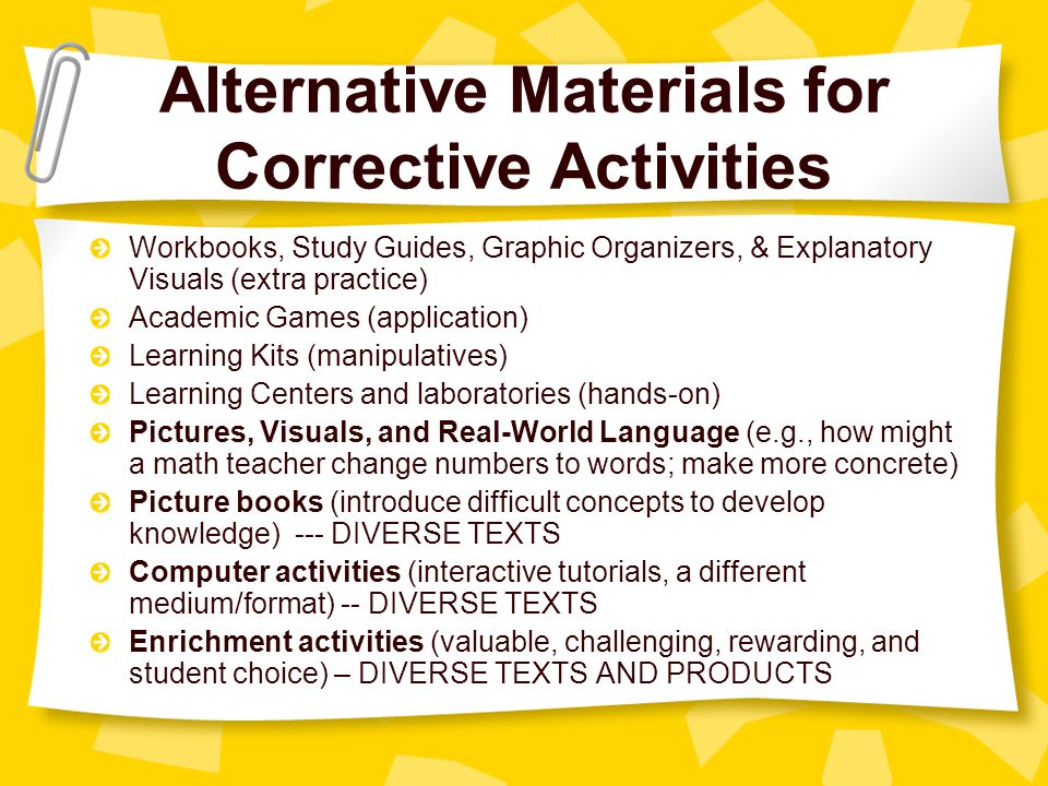 Alternative Materials for Corrective Activities Workbooks, Study Guides, Graphic Organizers, & Explanatory Visuals (extra practice) Academic Games (application) Learning Kits (manipulatives) Learning Centers and laboratories (hands-on) Pictures, Visuals, and Real-World Language (e.g., how might a math teacher change numbers to words; make more concrete) Picture books (introduce difficult concepts to develop knowledge) --- DIVERSE TEXTS Computer activities (interactive tutorials, a different medium/format) -- DIVERSE TEXTS Enrichment activities (valuable, challenging, rewarding, and student choice) – DIVERSE TEXTS AND PRODUCTS