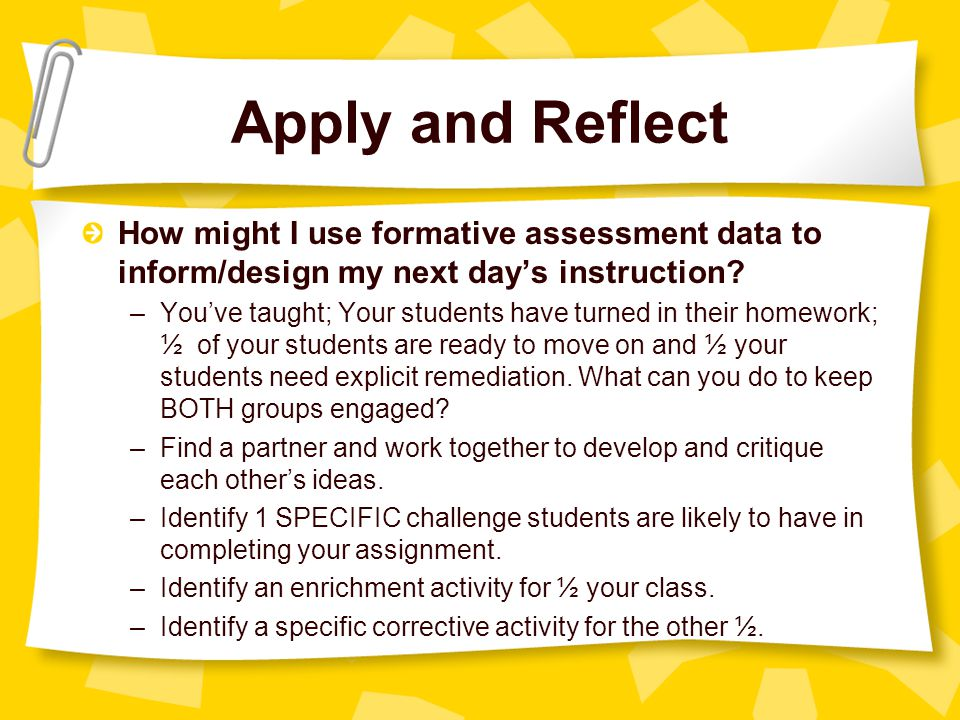 Apply and Reflect How might I use formative assessment data to inform/design my next day's instruction.