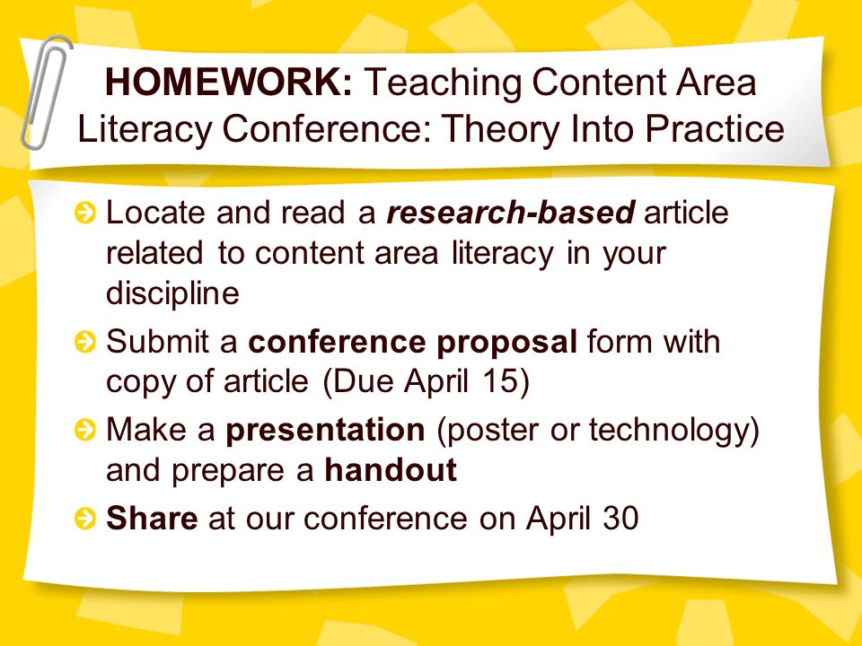 HOMEWORK: Teaching Content Area Literacy Conference: Theory Into Practice Locate and read a research-based article related to content area literacy in your discipline Submit a conference proposal form with copy of article (Due April 15) Make a presentation (poster or technology) and prepare a handout Share at our conference on April 30