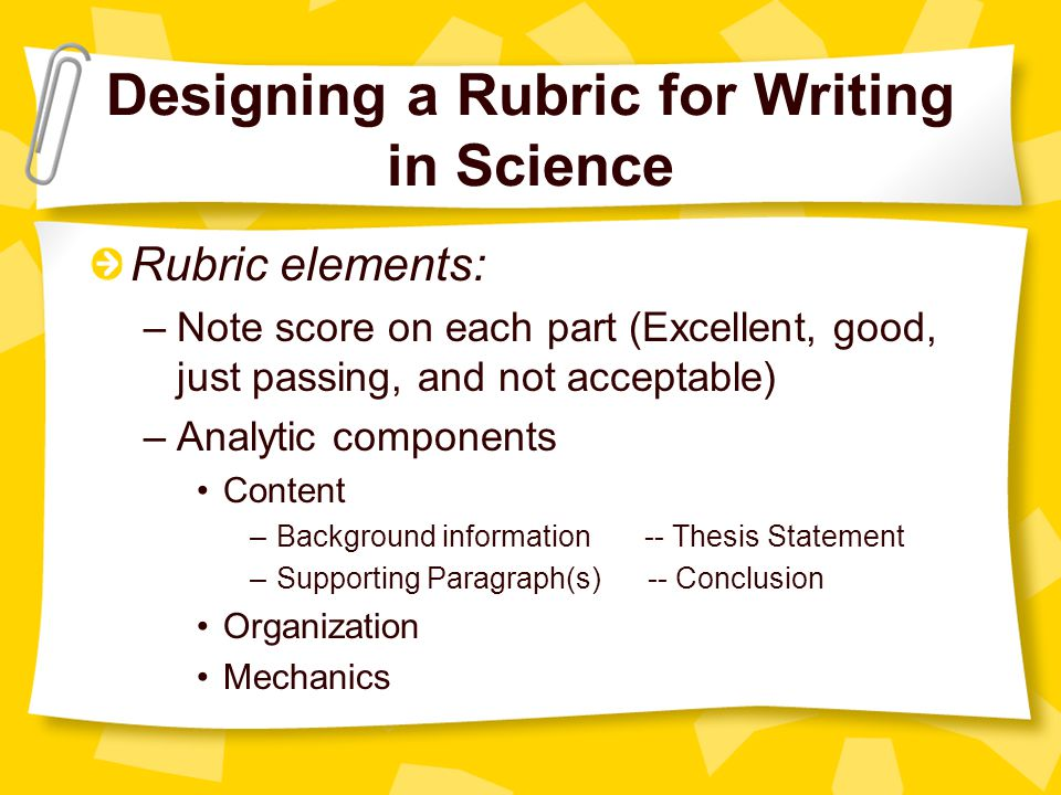 Designing a Rubric for Writing in Science Rubric elements: –Note score on each part (Excellent, good, just passing, and not acceptable) –Analytic components Content –Background information -- Thesis Statement –Supporting Paragraph(s) -- Conclusion Organization Mechanics