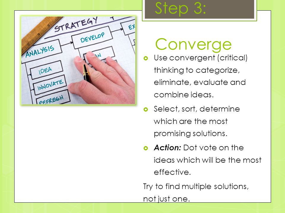 Step 3: Converge  Use convergent (critical) thinking to categorize, eliminate, evaluate and combine ideas.