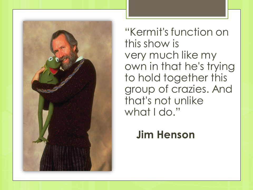Kermit s function on this show is very much like my own in that he s trying to hold together this group of crazies.