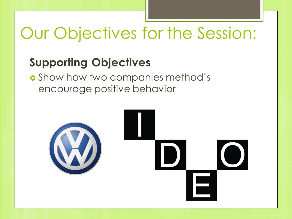 Our Objectives for the Session: Supporting Objectives  Show how two companies method's encourage positive behavior