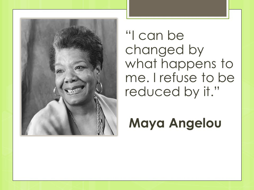I can be changed by what happens to me. I refuse to be reduced by it. Maya Angelou