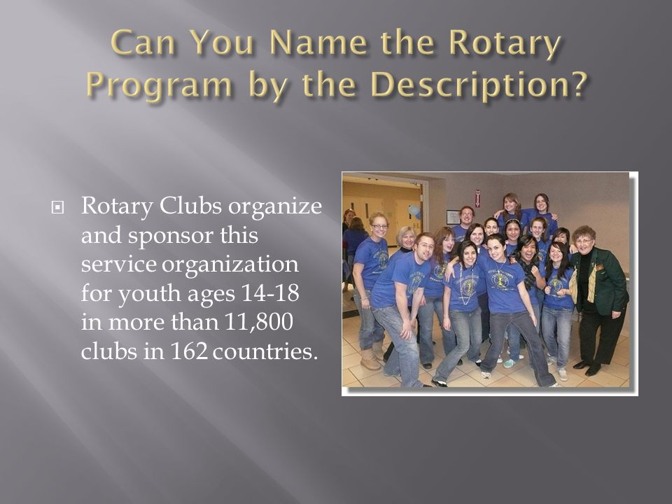  Rotary Clubs organize and sponsor this service organization for youth ages 14-18 in more than 11,800 clubs in 162 countries.