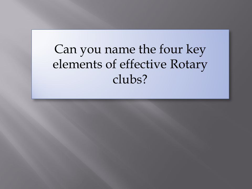  To keep clubs strong, every Rotarian must share the responsibility of bringing new people into Rotary.
