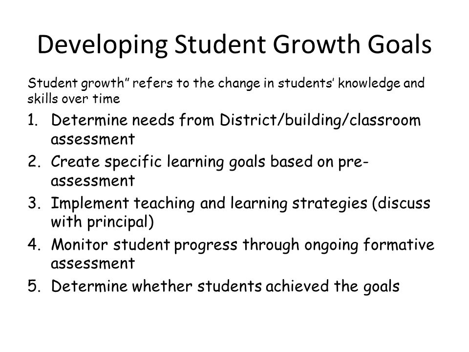 "Developing Student Growth Goals Student growth"" refers to the change in students' knowledge and skills over time 1.Determine needs from District/build"