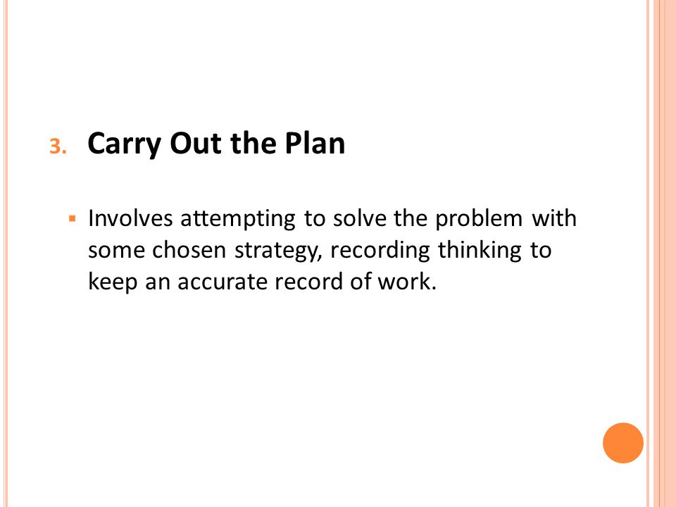 3. Carry Out the Plan  Involves attempting to solve the problem with some chosen strategy, recording thinking to keep an accurate record of work.