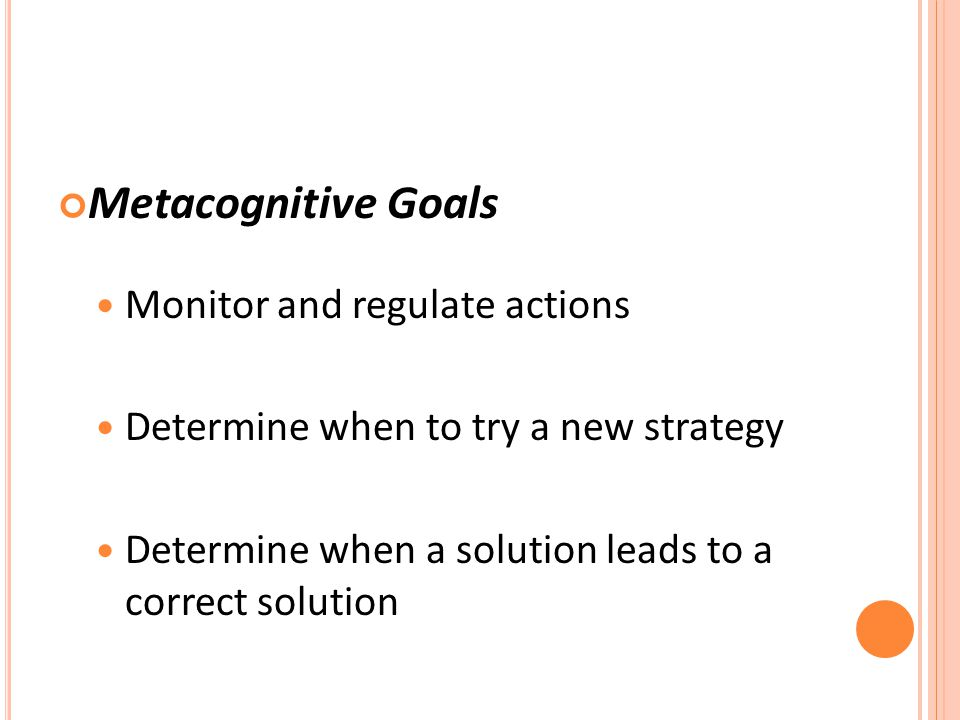 Metacognitive Goals Monitor and regulate actions Determine when to try a new strategy Determine when a solution leads to a correct solution