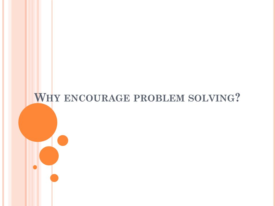 W HY ENCOURAGE PROBLEM SOLVING