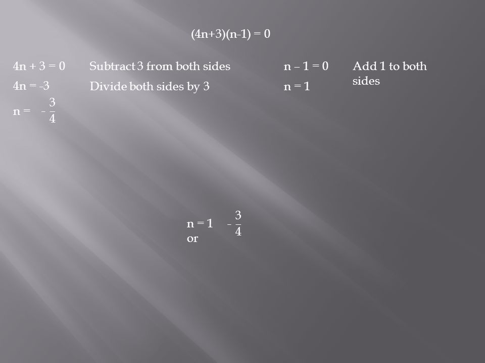 (4n+3)(n-1) = 0 4n + 3 = 0 4n = -3 n = 3 – 4 n – 1 = 0 n = 1 Subtract 3 from both sides Divide both sides by 3 Add 1 to both sides - n = 1 or 3 – 4 -
