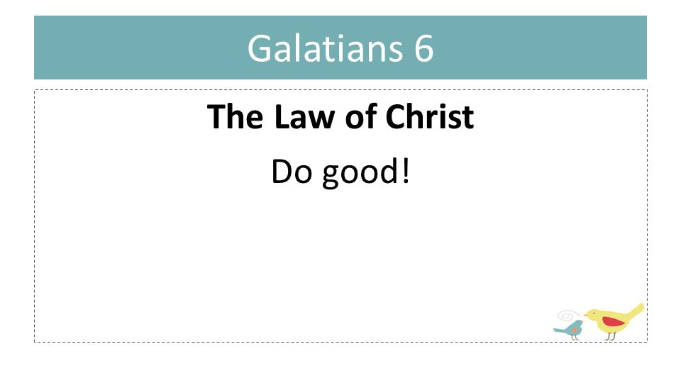 Galatians 6 The Law of Christ Do good!